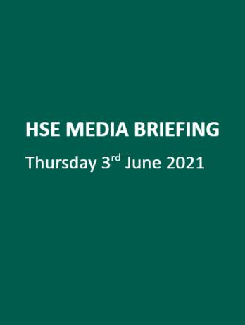 HSE MEDIA BRIEFING Thursday 3rd June 2021